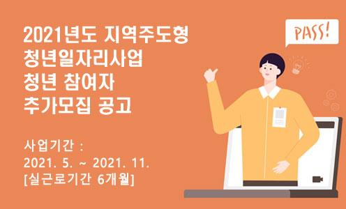 2021년도 지역주도형 청년일자리사업 청년 참여자 추가모집 공고 / -사업기간 : 2021. 5. ~ 2021. 11. [실근로기간 6개월]