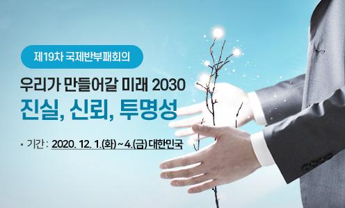 제19차 국제반부패회의 / 우리가 만들어갈 미래 2030 진실,신뢰,투명성 / -기간 : 2020. 12. 1.(화) ~ 4.(금) 대한민국