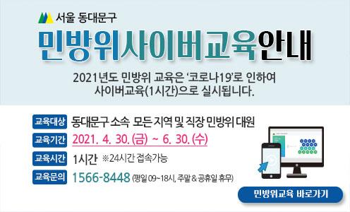 서울 동대문구 민방위 사이버교육 안내 / 2021년도 민방위 교육은 '코로나19'로 인하여 사이버교육(1시간)으로 실시됩니다. / -교육대상 : 동대문구 소속 모든 지역 및 직장 민방위 대원 -교육기간 : 2021. 4. 30.(금) ~ 6. 30.(수)