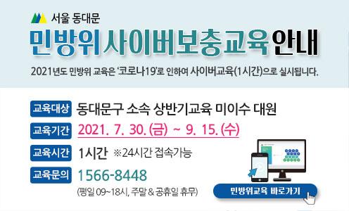 민방위 사이버보충교육 안내 / 2021년도 민방위 교육은 '코로나19'로 인하여 사이버교육(1시간)으로 실시됩니다. / -교육대상 : 동대문구 소속 상반기교육 미이수 대원 -교육기간 : 2021. 7. 30.(금) ~ 9. 15.(수) -교육시간 : 1시간(※24시간 접속가능) -교육문의 : 1566-8448(평일09~18시, 주말 및 공휴일 휴무) / 민방위교육 바로가기(링크)